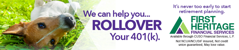 We can help you... ROLLOVER Your 401(k). It's never too early to start retirement planning. First Heritage Financial Services. Available through CUSO Financial Services, L.P. Not NCUA/NCUSIF Insured, Not credit union guaranteed, May lose value.
