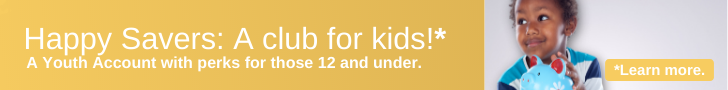 Happy Savers: a club for kids!* A Youth Account with perks for those 12 and under. *Learn more.