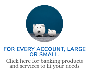 For every account, large or small. Click here for banking products and services to fit your needs.