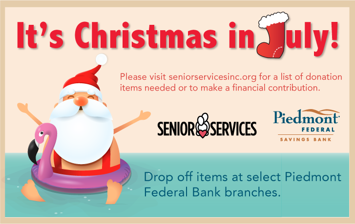 It's Christmas in July!  Please visit seniorservicesinc.org for a list of donation items needed or to make a financial contribution. Drop off items at select Piedmont Federal Bank branches.