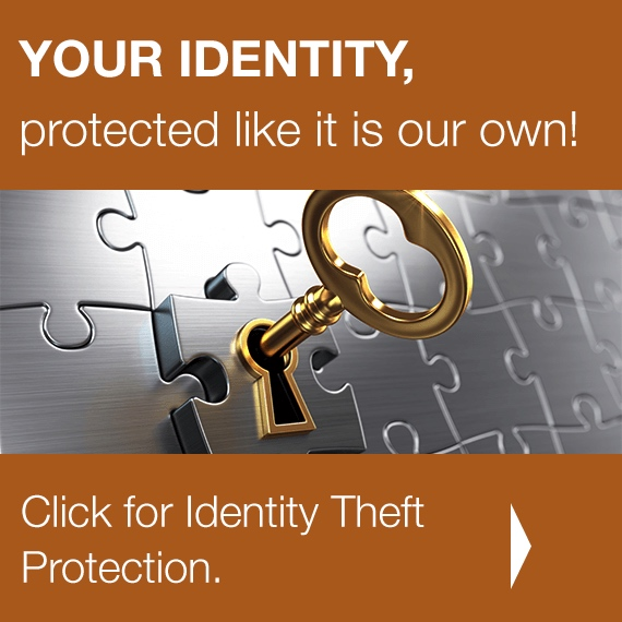 YOUR IDENTITY, protected like it is our own! Click for Identity Theft Protection.