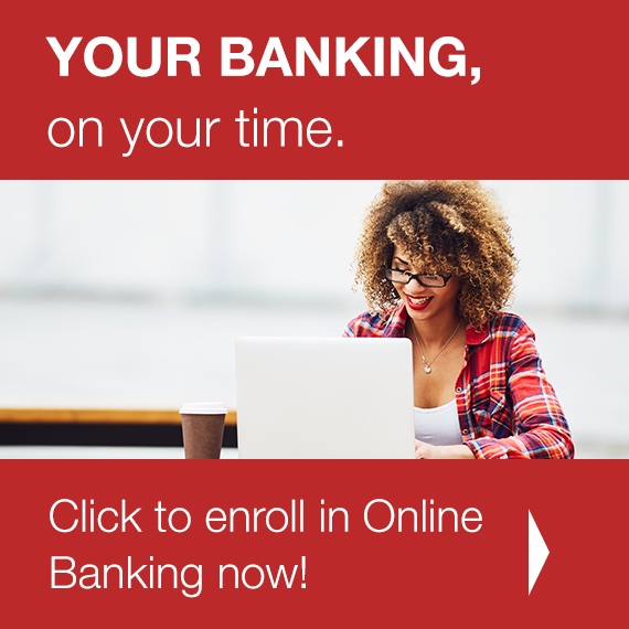 YOUR BANKING, on your time. Click to enroll in Online Banking now!