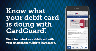 Know what your debit card is doing with CardGuard (SM).  Want to control your debit card with your smartphone? Click to learn more.