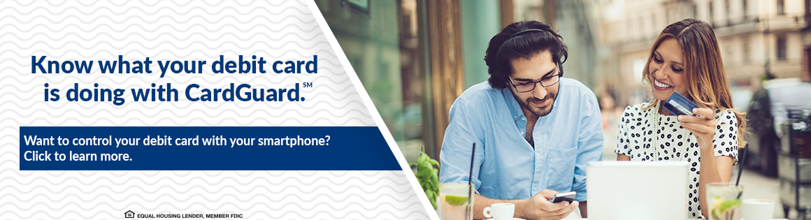 Know what your debit card is doing with CardGuard (SM).  Want to control your debit card with your smartphone? Click to learn more.  EQUAL HOUSING LENDER, MEMBER FDIC