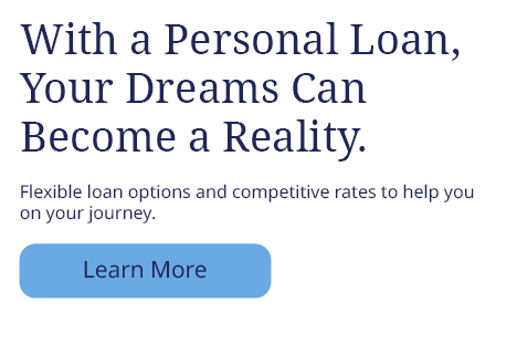 With a Personal Loan, Your Dreams Can Become a Reality. Flexible loan options and competitive rates to help you on your journey. Learn More