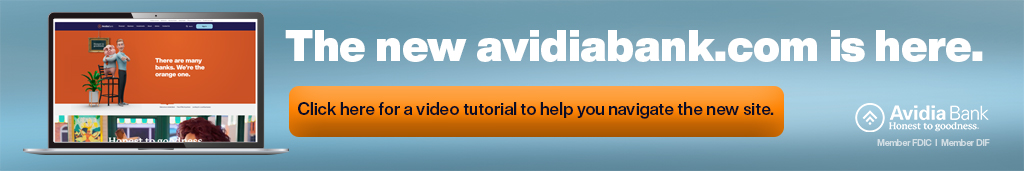 The new avidiabank.com is here. Click here for a video tutorial to help you navigate the new site. Avidia Bank Honest to goodness Member FDIC Member DIF