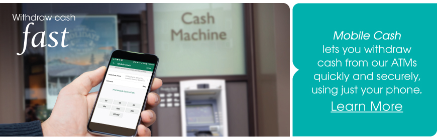 Mobile Cash lets you withdraw cash from our ATMs quickly and securely, using just your phone. Learn More.
