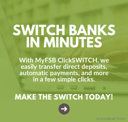 Switch Banks in Minutes With MyFSB ClickSWITCH, we easily transfer direct deposits, automatic payments, and more in a few simple clicks.  Make the Switch Today!