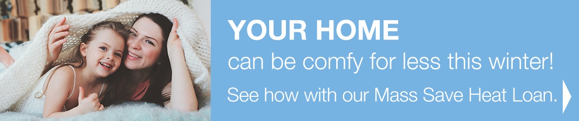 YOUR HOME can be comfy for less this winter! See how with our Mass Save Heat Loan.