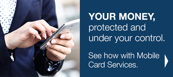YOUR MONEY, protected and under your control. See how with Mobile Card Services.