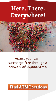 Here. There. Everywhere!  Access your cash surcharge-free through a network of 55,000 ATMs.  Find ATM Locations.