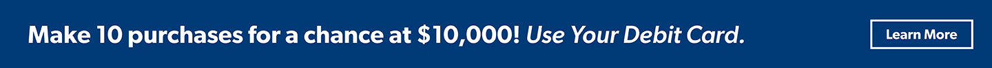 Make 10 purchases for a chance at $10,000! Use Your Debit Card Learn More