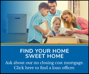 Find Your Home  Sweet Home Ask about our no closing cost mortgage. Click here to find a loan officer.