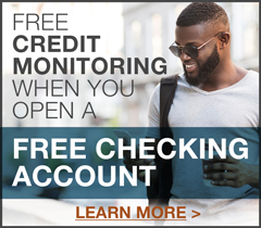 Free Credit Monitoring when you open a Free Checking Account.  Learn More