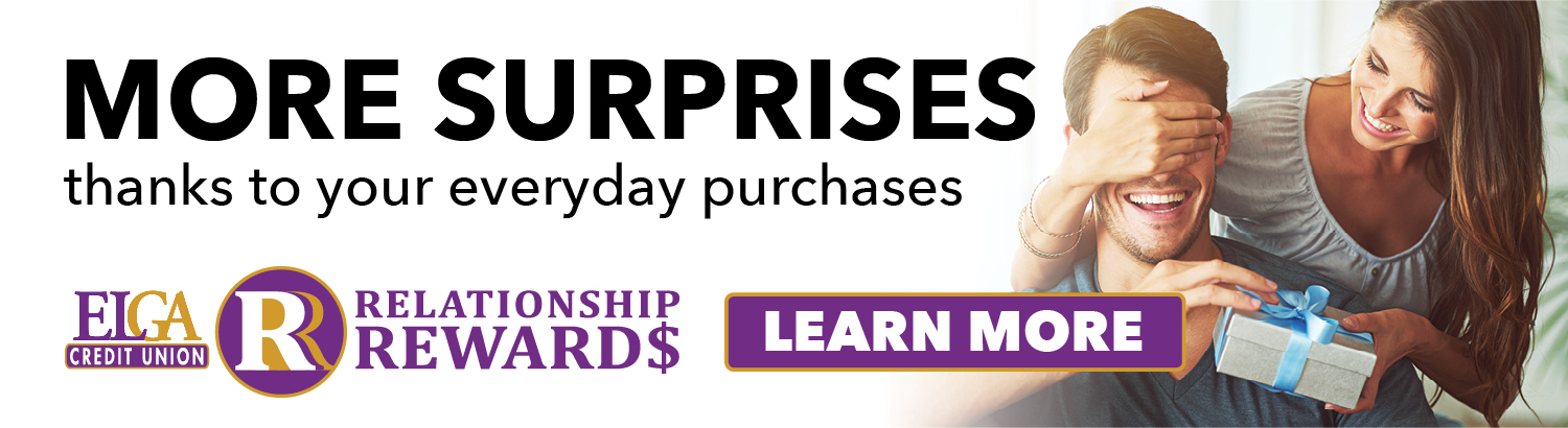 More surprises thanks to your everyday purchases. Learn more about ELGA Credit Union's Relationship Rewards!