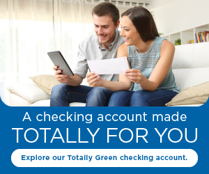A checking account made totally for you. Explore our Totally Green checking account.
