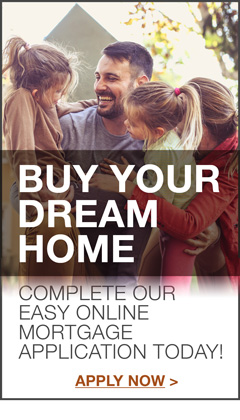 Buy Your Dream Home Complete our easy online mortgage application today!   Apply Now