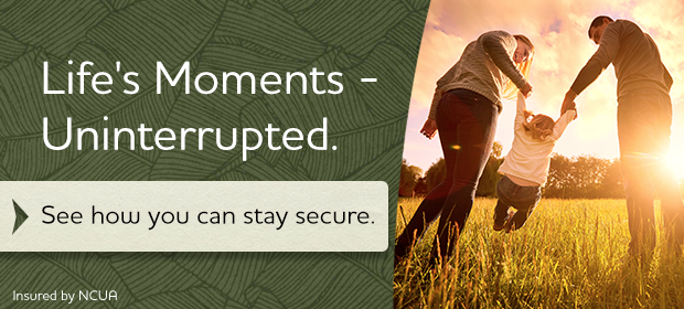 Life's Moments - Uninterrupted.  See how you can stay secure.   Insured by NCUA