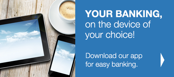 Your Banking, on the device of your choice! Download our app for easy banking.