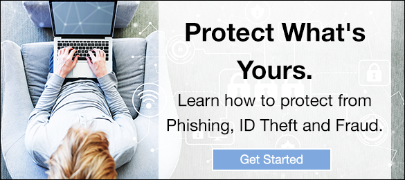Protect What's Yours. Learn how to protect from Phishing, ID Theft and Fraud. Get Started