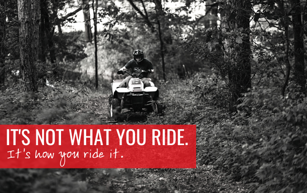 It's not what you ride, its how you ride it.