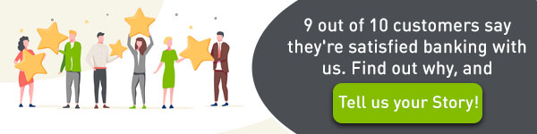 9 out of 10 customers say that they're satisfied banking with us. Find out why and tell us your story.