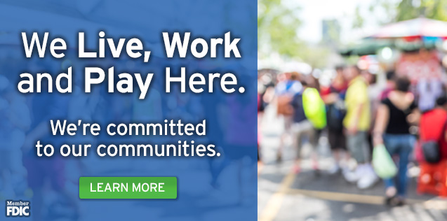 We live, work, and play here.  We're committed to our communities.  Click here to learn more.