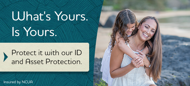 What's Yours. Is Yours.  Protect it with our ID and Asset Protection.  Insured by NCUA