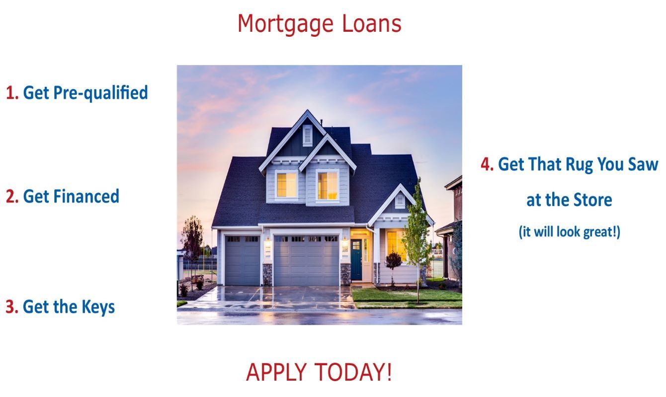 Mortgage Loans Apply Today!  1. Get Pre-qualified 2. Get Financed 3. Get the Keys 4. Get that Rug You Saw at the Store (it will look great!)