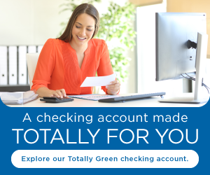 A checking account made totally for you Explore our Totally Green checking account.